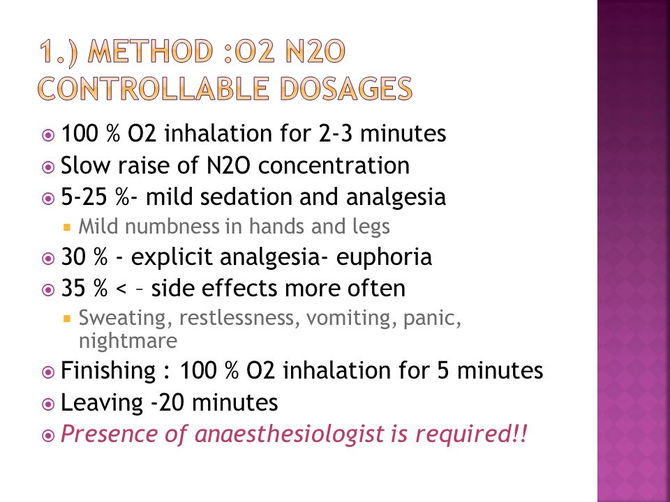  100 % O2 inhalation for 2-3 minutes  Slow raise of N2O concentration  5-25 %- mild sedation and analgesia  Mild numbness in hands and legs  30 % - explicit analgesia- euphoria  35 % < – side effects more often  Sweating, restlessness, vomiting, panic, nightmare  Finishing : 100 % O2 inhalation for 5 minutes  Leaving -20 minutes  Presence of anaesthesiologist is required!!
