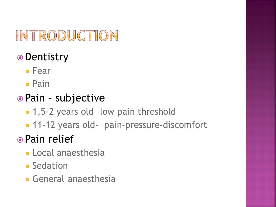  Dentistry  Fear  Pain  Pain – subjective  1,5-2 years old –low pain threshold  11-12 years old- pain-pressure-discomfort  Pain relief  Local anaesthesia  Sedation  General anaesthesia