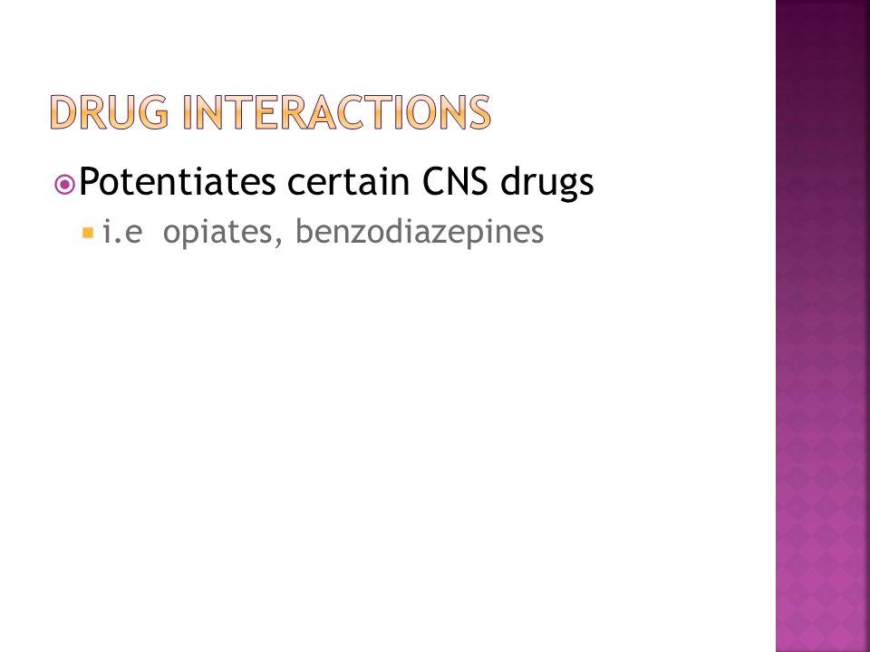  Potentiates certain CNS drugs  i.e opiates, benzodiazepines