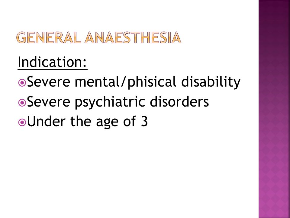 Indication:  Severe mental/phisical disability  Severe psychiatric disorders  Under the age of 3