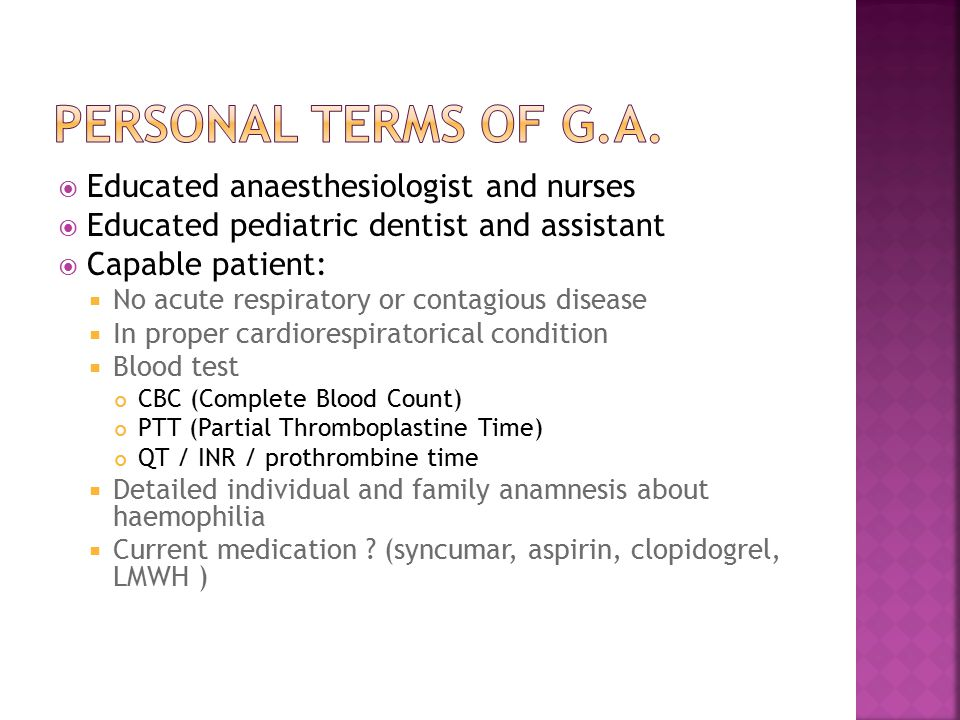 Educated anaesthesiologist and nurses  Educated pediatric dentist and assistant  Capable patient:  No acute respiratory or contagious disease  In proper cardiorespiratorical condition  Blood test CBC (Complete Blood Count) PTT (Partial Thromboplastine Time) QT / INR / prothrombine time  Detailed individual and family anamnesis about haemophilia  Current medication .