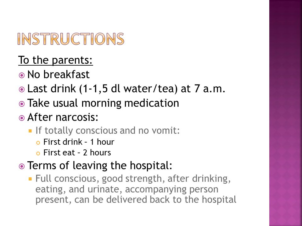 To the parents:  No breakfast  Last drink (1-1,5 dl water/tea) at 7 a.m.