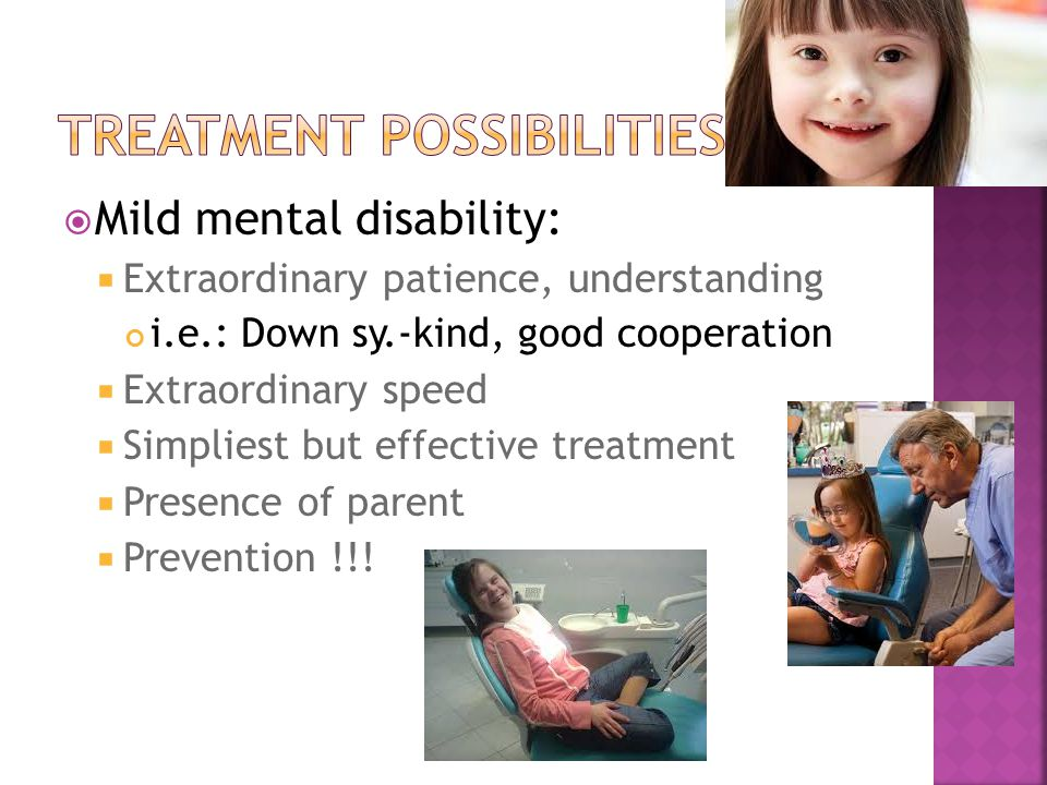  Mild mental disability:  Extraordinary patience, understanding i.e.: Down sy.-kind, good cooperation  Extraordinary speed  Simpliest but effective treatment  Presence of parent  Prevention !!!