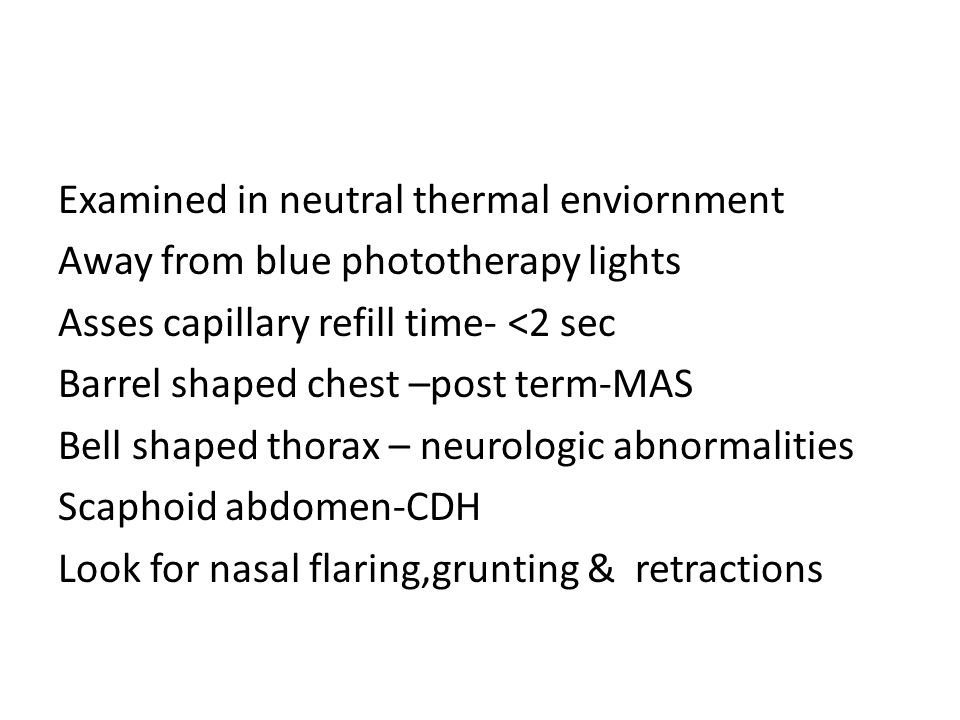 Examined in neutral thermal enviornment Away from blue phototherapy lights Asses capillary refill time- <2 sec Barrel shaped chest –post term-MAS Bell