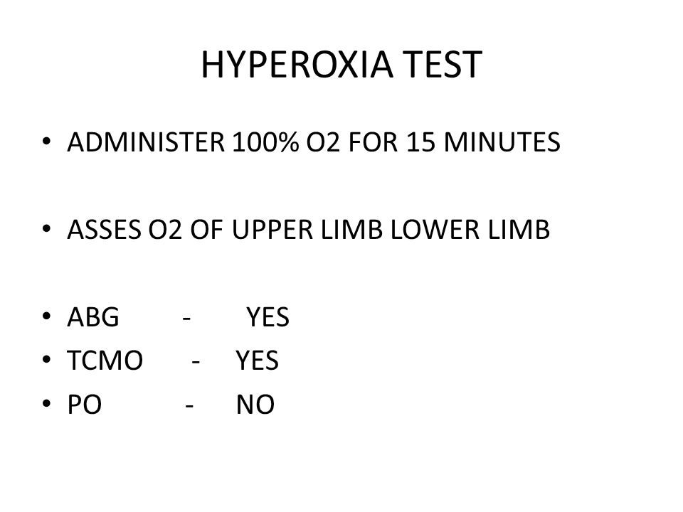 HYPEROXIA TEST ADMINISTER 100% O2 FOR 15 MINUTES ASSES O2 OF UPPER LIMB LOWER LIMB ABG - YES TCMO - YES PO - NO