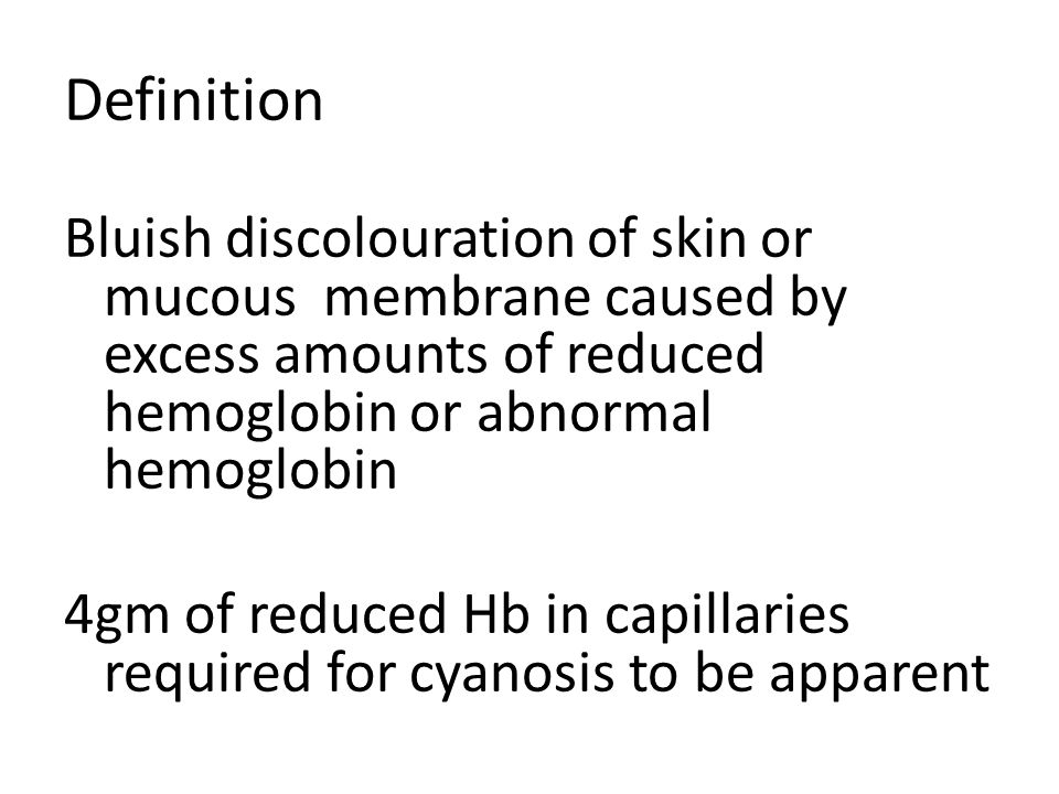 Definition Bluish discolouration of skin or mucous membrane caused by excess amounts of reduced hemoglobin or abnormal hemoglobin 4gm of reduced Hb in