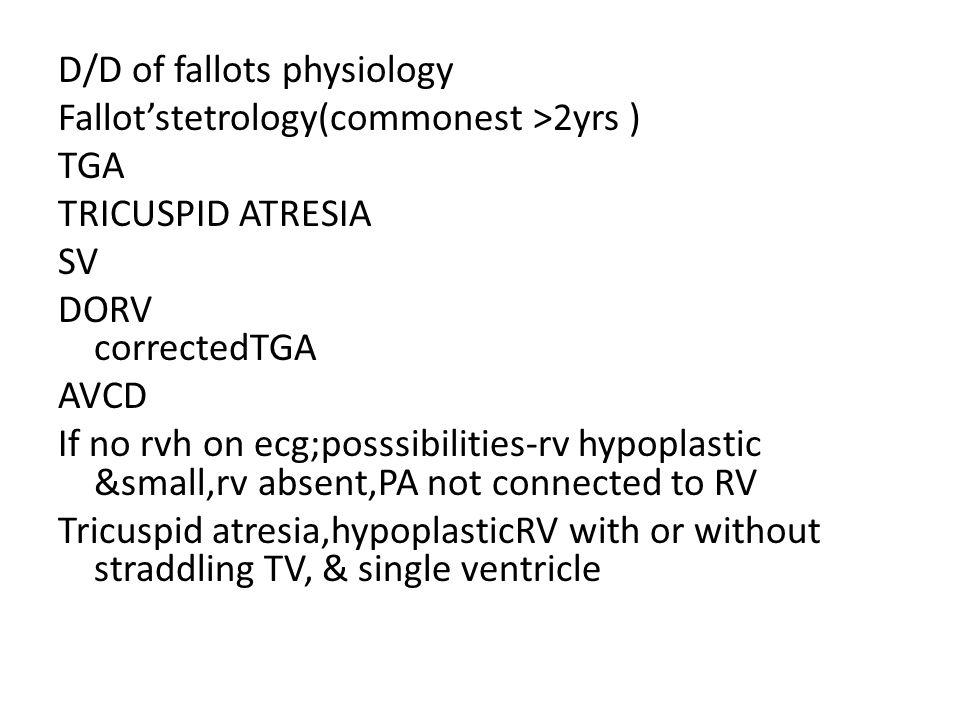 D/D of fallots physiology Fallot'stetrology(commonest >2yrs ) TGA TRICUSPID ATRESIA SV DORV correctedTGA AVCD If no rvh on ecg;posssibilities-rv hypop