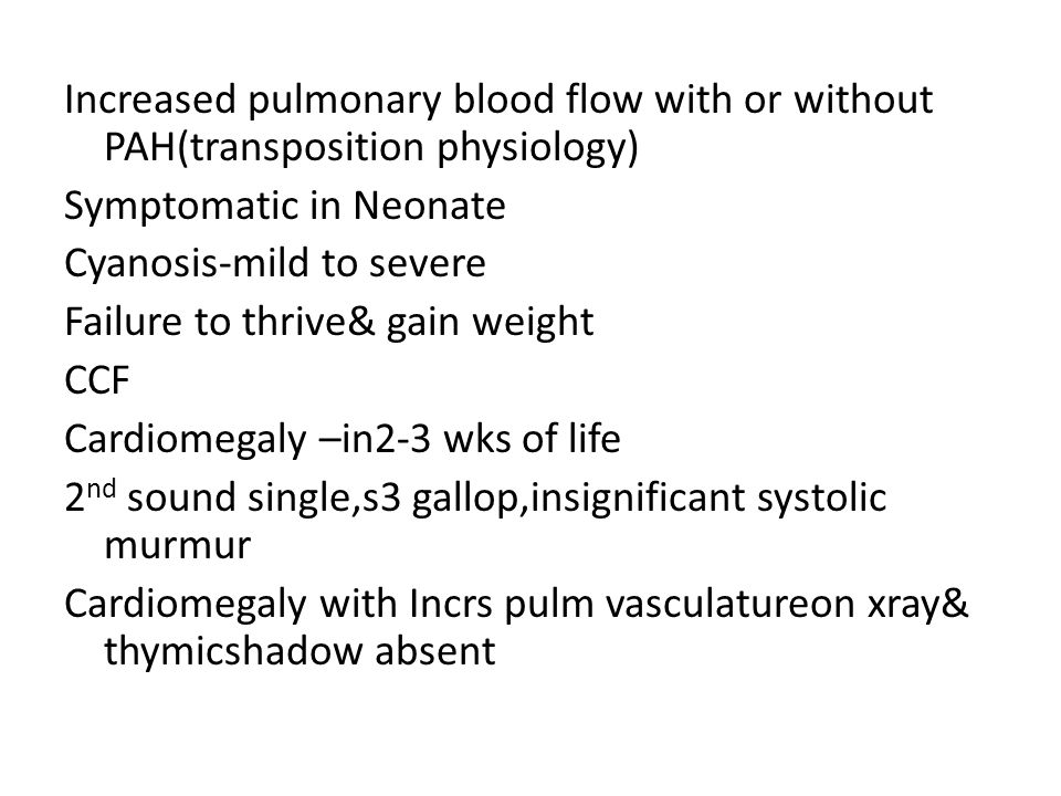 Increased pulmonary blood flow with or without PAH(transposition physiology) Symptomatic in Neonate Cyanosis-mild to severe Failure to thrive& gain we