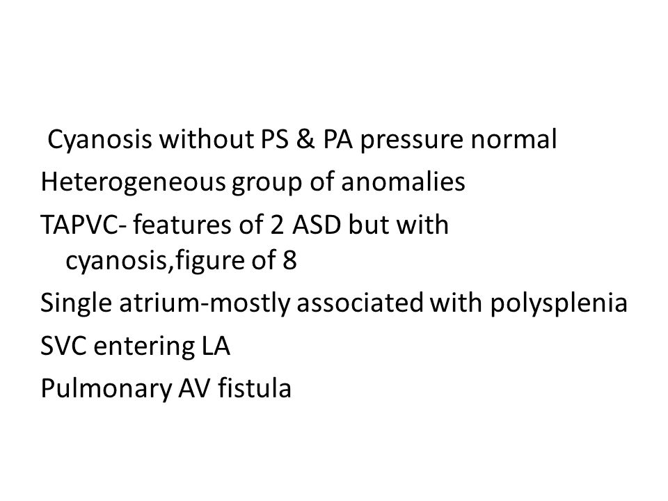Cyanosis without PS & PA pressure normal Heterogeneous group of anomalies TAPVC- features of 2 ASD but with cyanosis,figure of 8 Single atrium-mostly