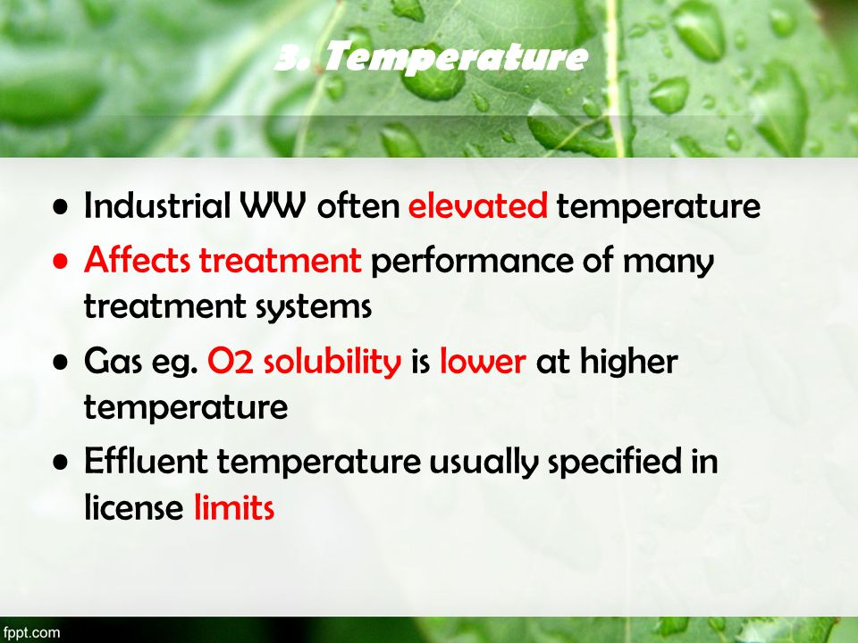 3. Temperature Industrial WW often elevated temperature Affects treatment performance of many treatment systems Gas eg. O2 solubility is lower at high