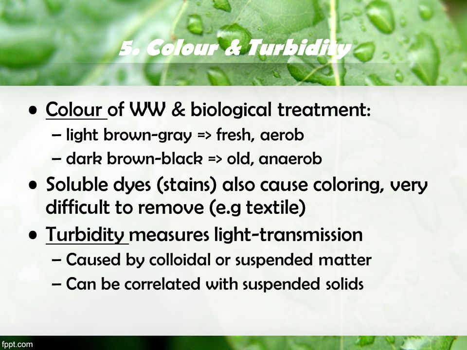 5. Colour & Turbidity Colour of WW & biological treatment: –light brown-gray => fresh, aerob –dark brown-black => old, anaerob Soluble dyes (stains) a