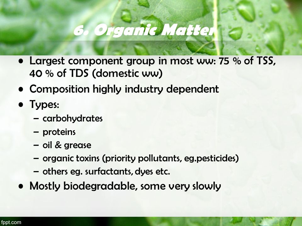6. Organic Matter Largest component group in most ww: 75 % of TSS, 40 % of TDS (domestic ww) Composition highly industry dependent Types: –carbohydrat