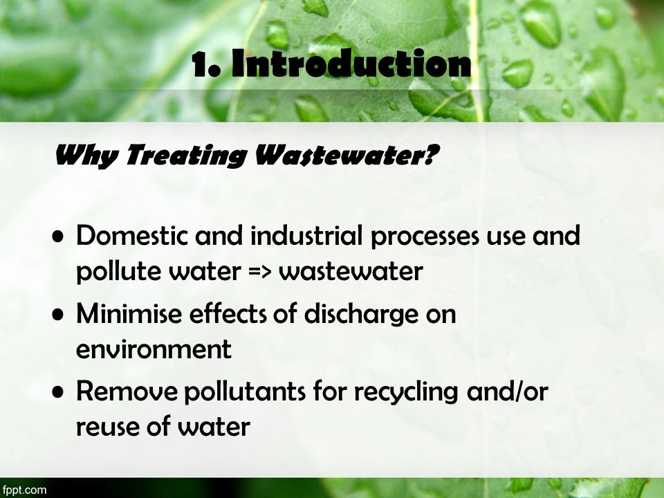 1. Introduction Why Treating Wastewater? Domestic and industrial processes use and pollute water => wastewater Minimise effects of discharge on enviro