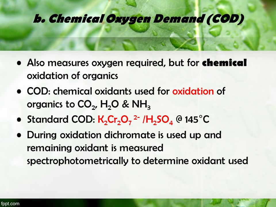 b. Chemical Oxygen Demand (COD) Also measures oxygen required, but for chemical oxidation of organics COD: chemical oxidants used for oxidation of org