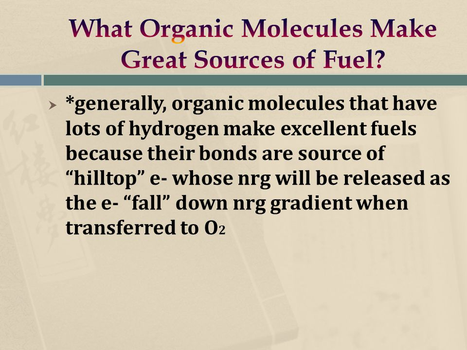  *generally, organic molecules that have lots of hydrogen make excellent fuels because their bonds are source of hilltop e- whose nrg will be released as the e- fall down nrg gradient when transferred to O 2