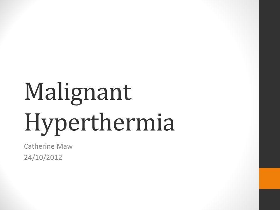Malignant Hyperthermia Catherine Maw 24/10/2012
