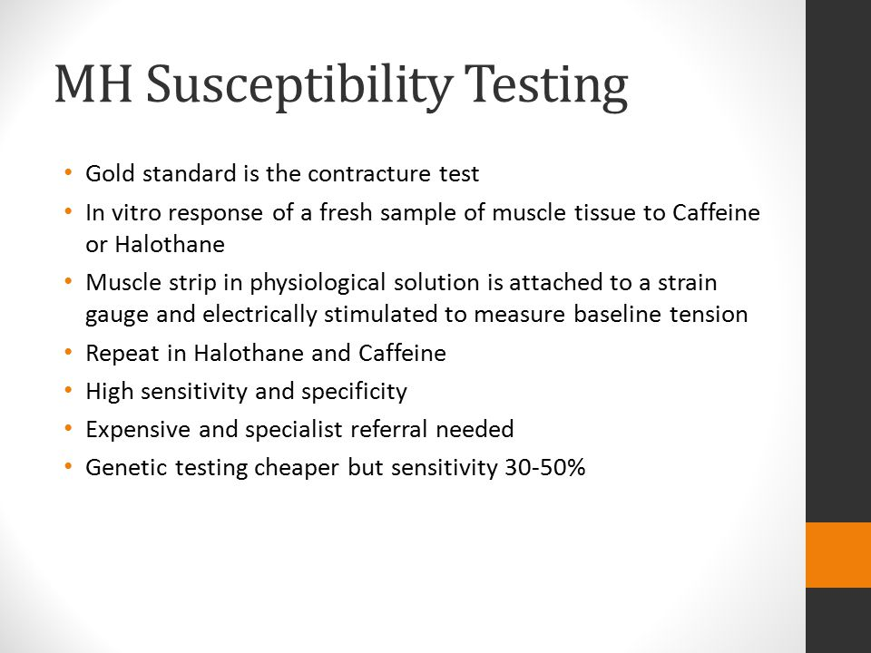 MH Susceptibility Testing Gold standard is the contracture test In vitro response of a fresh sample of muscle tissue to Caffeine or Halothane Muscle s