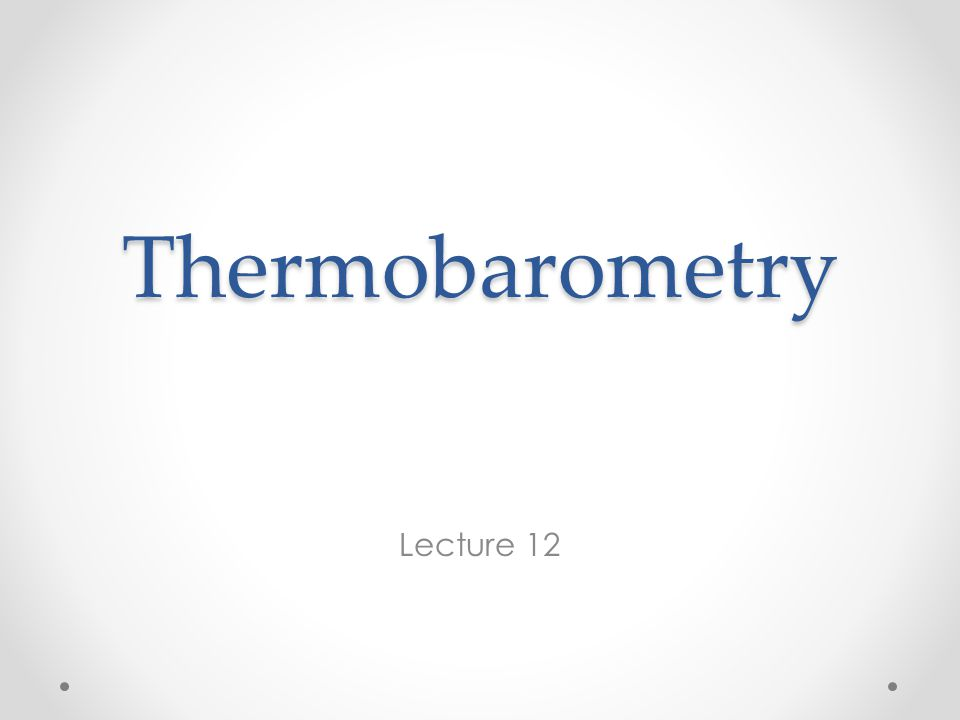Thermobarometry Lecture 12