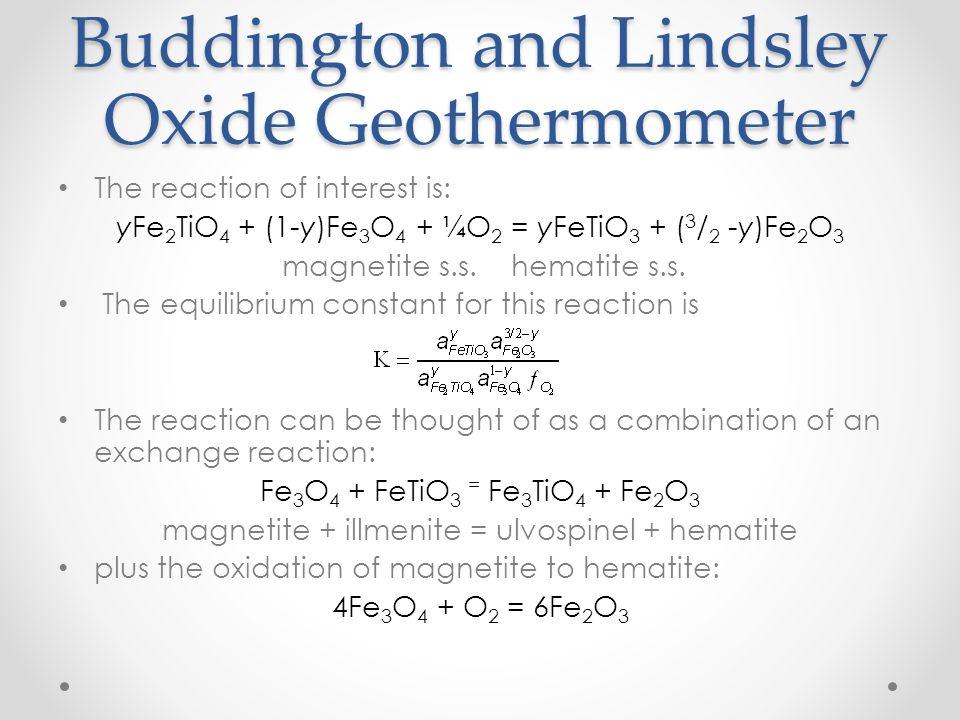 The reaction of interest is: yFe 2 TiO 4 + (1-y)Fe 3 O 4 + ¼O 2 = yFeTiO 3 + ( 3 / 2 -y)Fe 2 O 3 magnetite s.s.