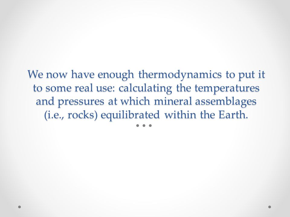 We now have enough thermodynamics to put it to some real use: calculating the temperatures and pressures at which mineral assemblages (i.e., rocks) equilibrated within the Earth.
