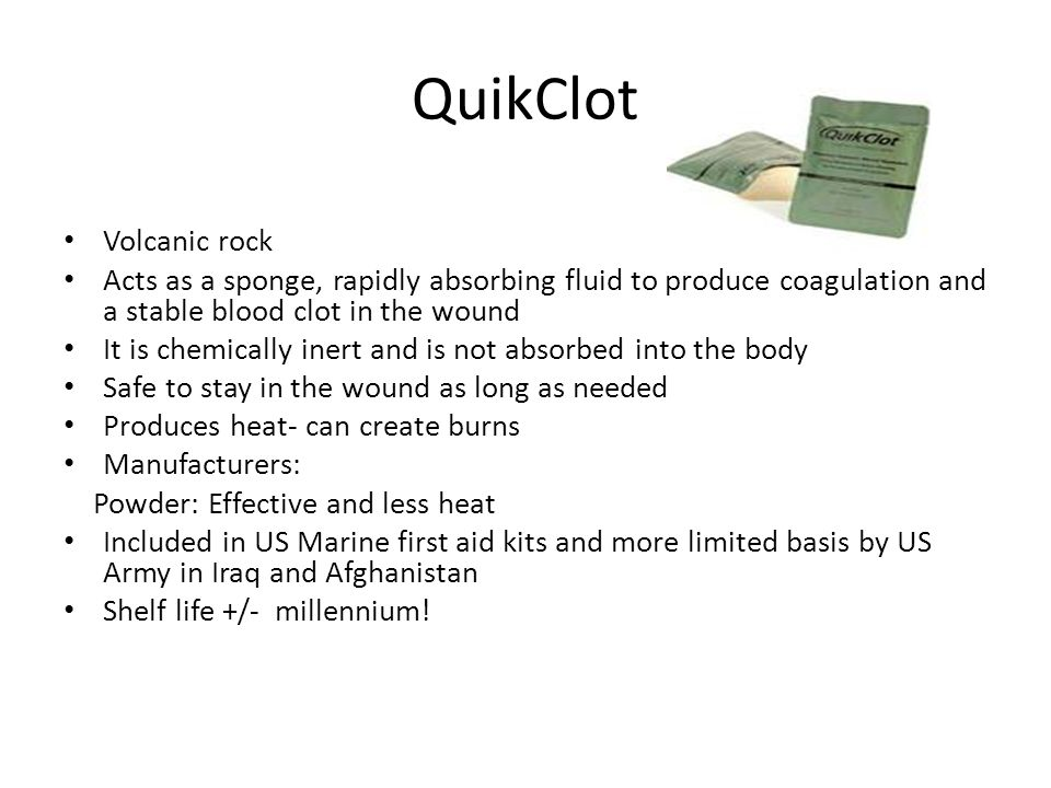 QuikClot Volcanic rock Acts as a sponge, rapidly absorbing fluid to produce coagulation and a stable blood clot in the wound It is chemically inert and is not absorbed into the body Safe to stay in the wound as long as needed Produces heat- can create burns Manufacturers: Powder: Effective and less heat Included in US Marine first aid kits and more limited basis by US Army in Iraq and Afghanistan Shelf life +/- millennium!