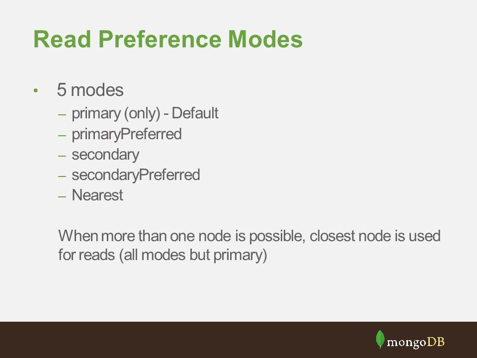 Read Preference Modes 5 modes – primary (only) - Default – primaryPreferred – secondary – secondaryPreferred – Nearest When more than one node is possible, closest node is used for reads (all modes but primary)