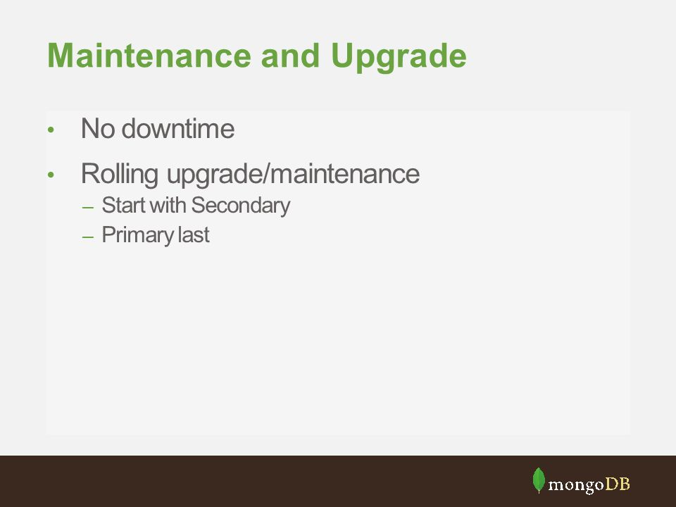 Maintenance and Upgrade No downtime Rolling upgrade/maintenance – Start with Secondary – Primary last