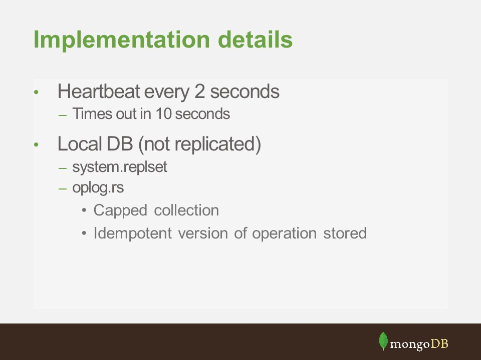 Implementation details Heartbeat every 2 seconds – Times out in 10 seconds Local DB (not replicated) – system.replset – oplog.rs Capped collection Ide