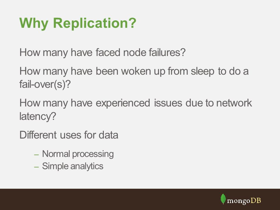 Why Replication? How many have faced node failures? How many have been woken up from sleep to do a fail-over(s)? How many have experienced issues due