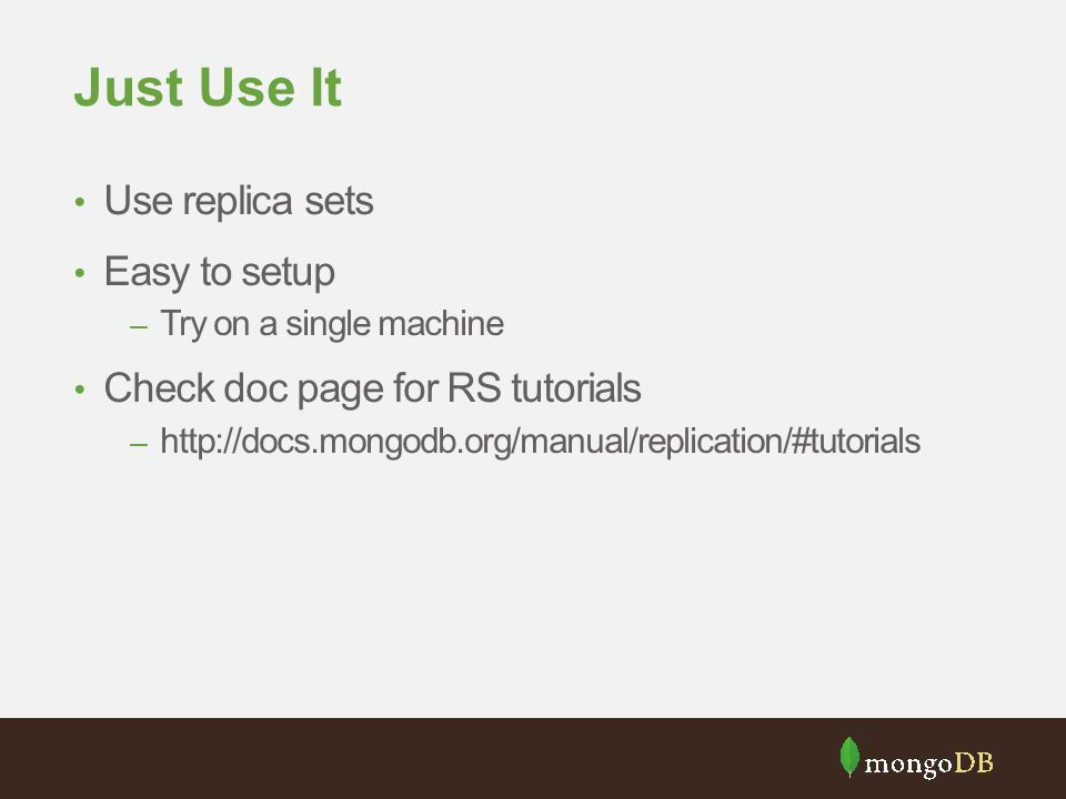 Just Use It Use replica sets Easy to setup – Try on a single machine Check doc page for RS tutorials – http://docs.mongodb.org/manual/replication/#tutorials