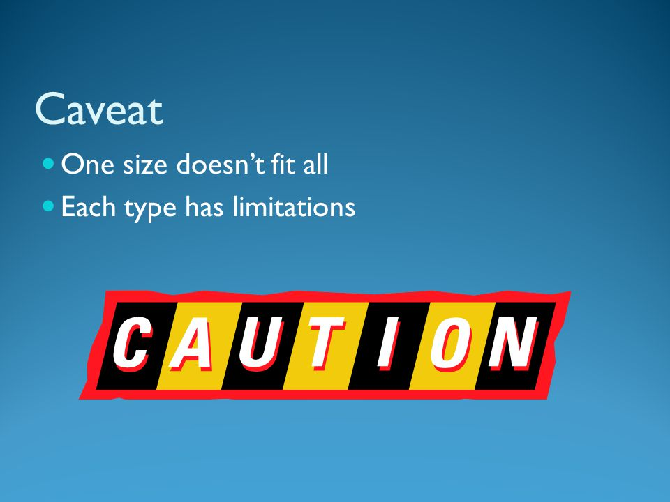 Caveat One size doesn't fit all Each type has limitations