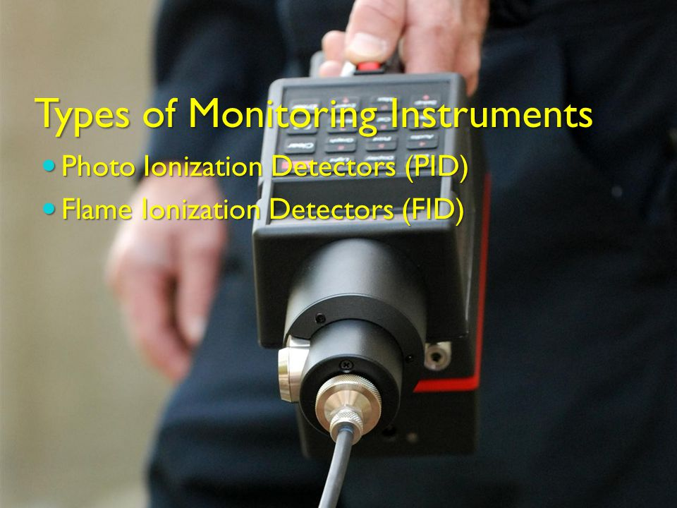 Types of Monitoring Instruments Photo Ionization Detectors (PID) Photo Ionization Detectors (PID) Flame Ionization Detectors (FID) Flame Ionization Detectors (FID)