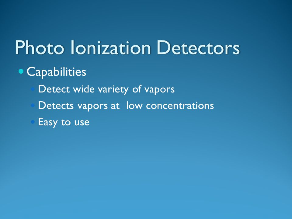 Photo Ionization DetectorsPhoto Ionization Detectors Capabilities Detect wide variety of vapors Detects vapors at low concentrations Easy to use