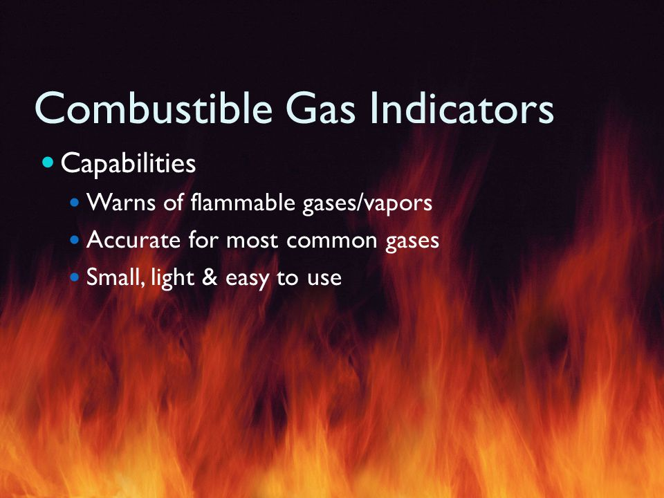 Combustible Gas Indicators Capabilities Warns of flammable gases/vapors Accurate for most common gases Small, light & easy to use