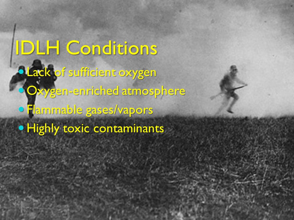 IDLH Conditions Lack of sufficient oxygen Lack of sufficient oxygen Oxygen-enriched atmosphere Oxygen-enriched atmosphere Flammable gases/vapors Flammable gases/vapors Highly toxic contaminants Highly toxic contaminants