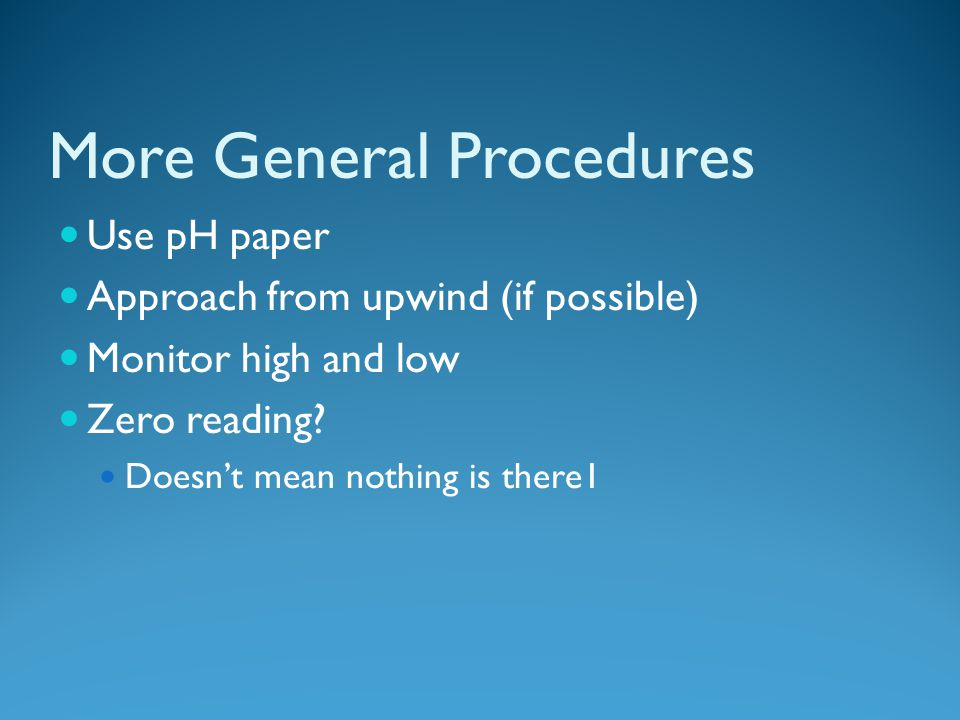 More General Procedures Use pH paper Approach from upwind (if possible) Monitor high and low Zero reading.
