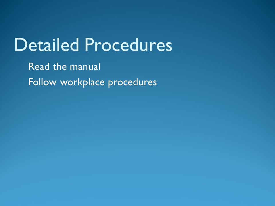 Detailed Procedures Read the manual Follow workplace procedures