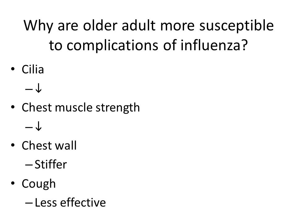 Why are older adult more susceptible to complications of influenza? Cilia –– Chest muscle strength –– Chest wall – Stiffer Cough – Less effective