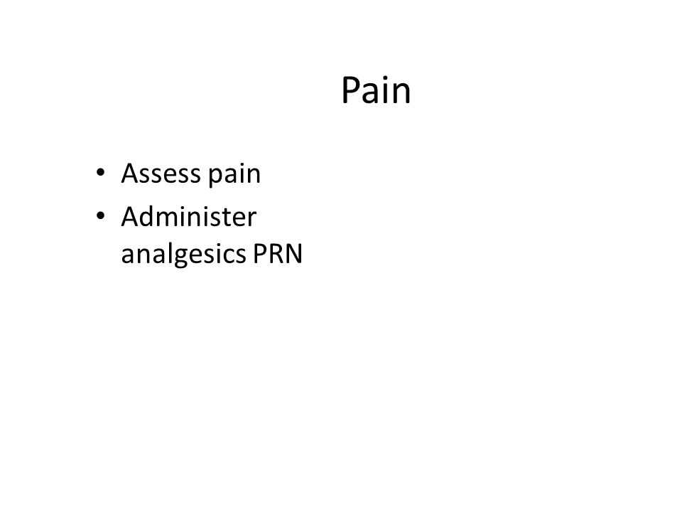Pain Assess pain Administer analgesics PRN
