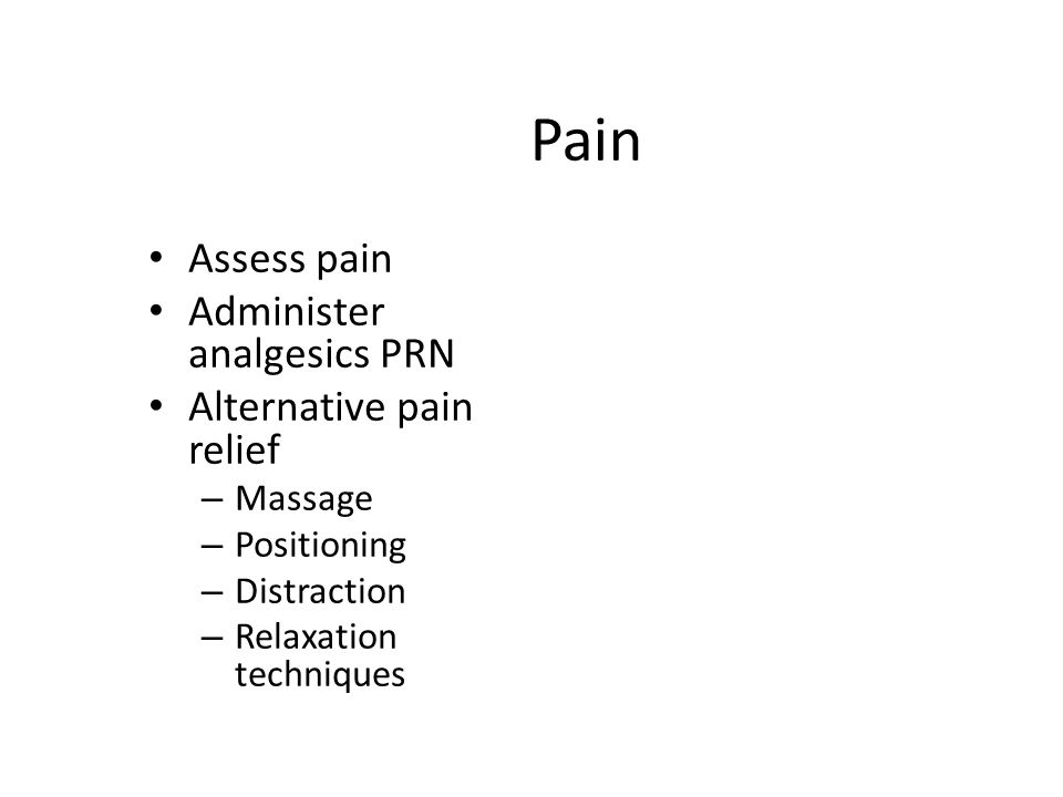 Pain Assess pain Administer analgesics PRN Alternative pain relief – Massage – Positioning – Distraction – Relaxation techniques