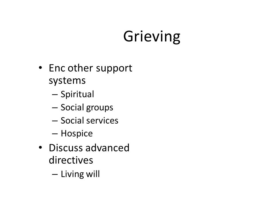 Grieving Enc other support systems – Spiritual – Social groups – Social services – Hospice Discuss advanced directives – Living will