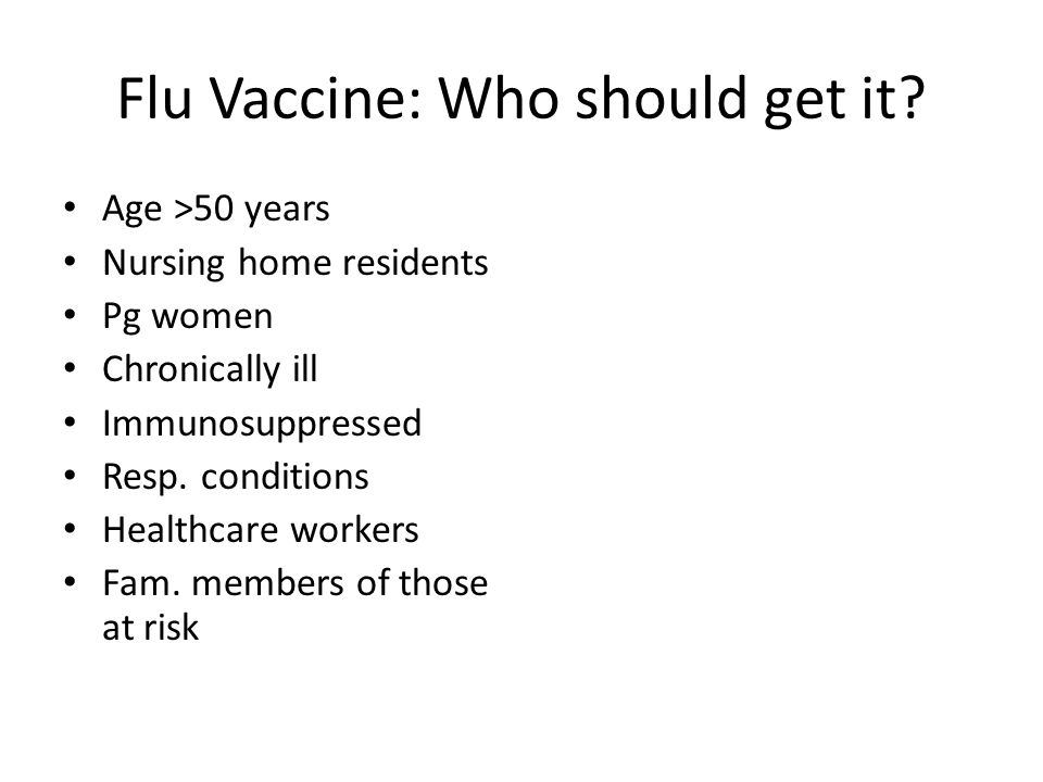 Flu Vaccine: Who should get it? Age >50 years Nursing home residents Pg women Chronically ill Immunosuppressed Resp. conditions Healthcare workers Fam