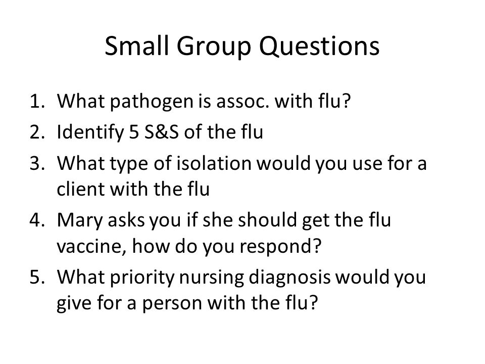 Small Group Questions 1.What pathogen is assoc. with flu? 2.Identify 5 S&S of the flu 3.What type of isolation would you use for a client with the flu