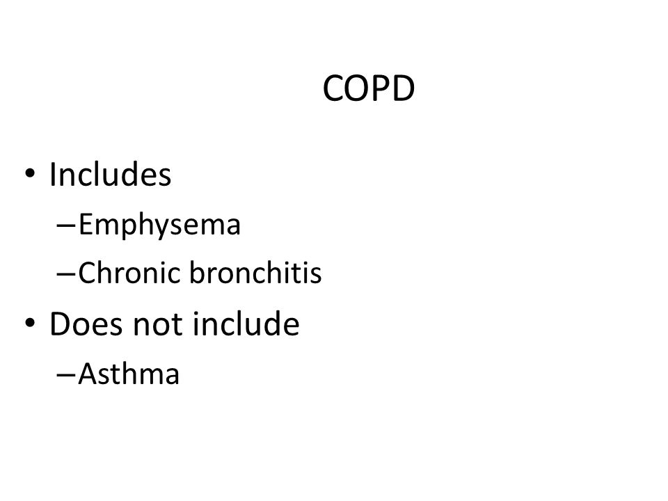 COPD Includes – Emphysema – Chronic bronchitis Does not include – Asthma
