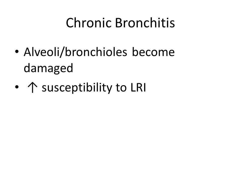 Chronic Bronchitis Alveoli/bronchioles become damaged ↑ susceptibility to LRI