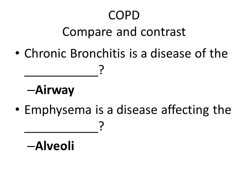 COPD Compare and contrast Chronic Bronchitis is a disease of the ___________? – Airway Emphysema is a disease affecting the ___________? – Alveoli