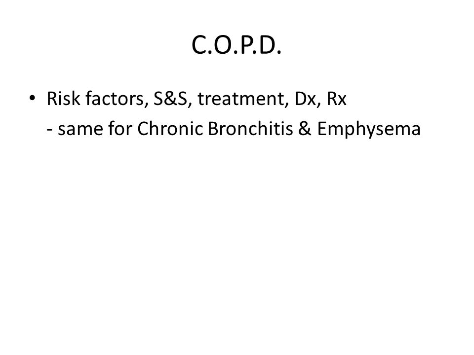 C.O.P.D. Risk factors, S&S, treatment, Dx, Rx - same for Chronic Bronchitis & Emphysema