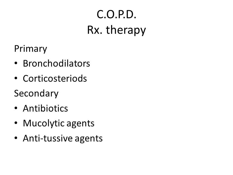 C.O.P.D. Rx. therapy Primary Bronchodilators Corticosteriods Secondary Antibiotics Mucolytic agents Anti-tussive agents