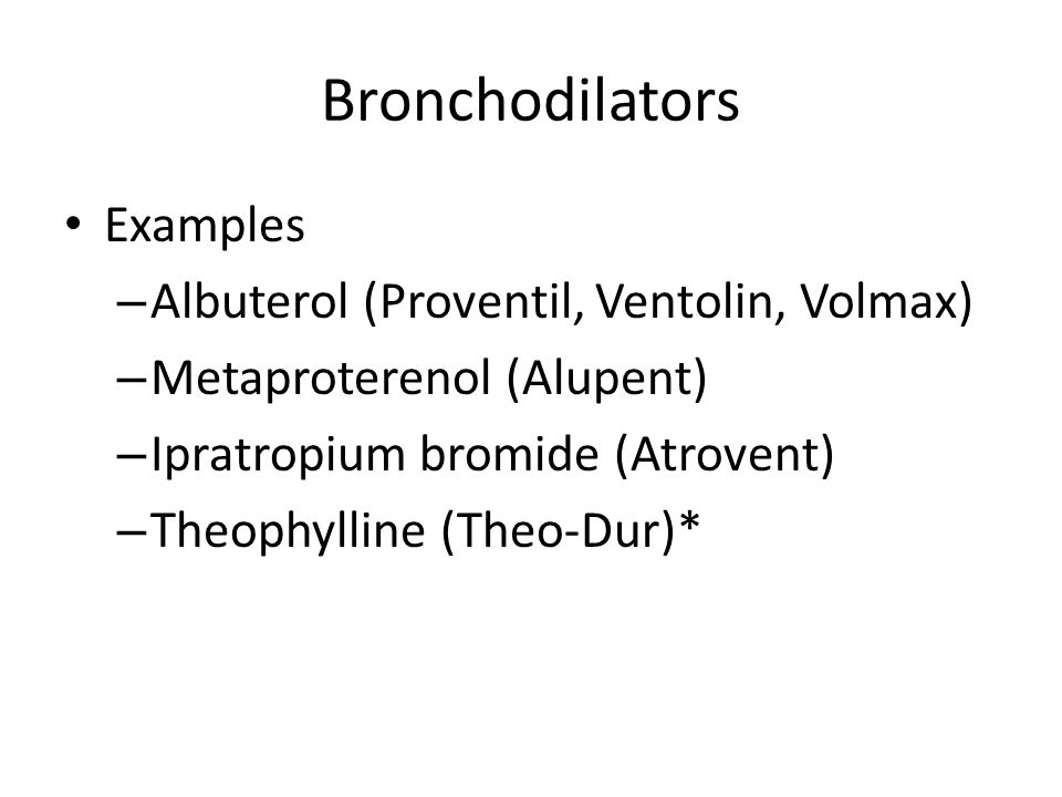 Bronchodilators Examples – Albuterol (Proventil, Ventolin, Volmax) – Metaproterenol (Alupent) – Ipratropium bromide (Atrovent) – Theophylline (Theo-Dur)*