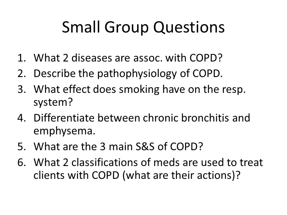 Small Group Questions 1.What 2 diseases are assoc. with COPD? 2.Describe the pathophysiology of COPD. 3.What effect does smoking have on the resp. sys